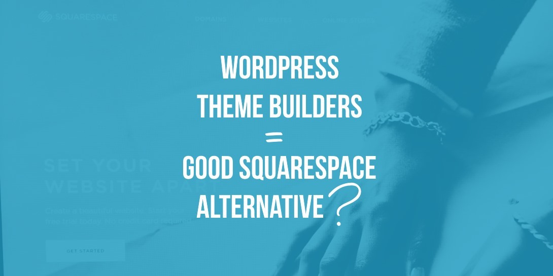 Are WordPress Theme Builders a Good Squarespace Alternative?